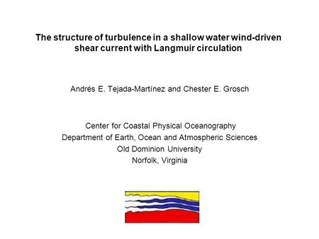 The structure of turbulence in a shallow water wind-driven shear current with Langmuir circulation Andrés E. Tejada-Martínez and Chester E. Grosch Center.