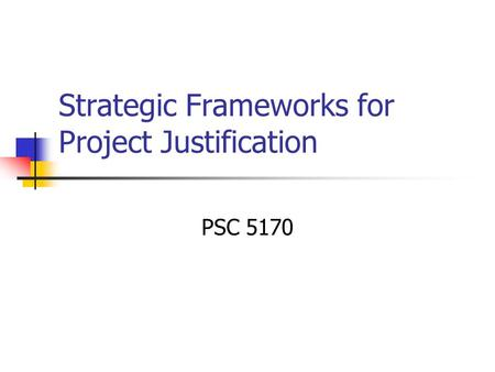 Strategic Frameworks for Project Justification PSC 5170.