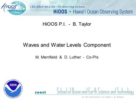 HiOOS P.I. - B. Taylor Waves and Water Levels Component M. Merrifield & D. Luther - Co-PIs.