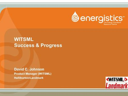 WITSML Success & Progress David C. Johnson Product Manager (WITSML) Halliburton/Landmark.
