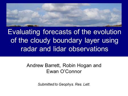 Evaluating forecasts of the evolution of the cloudy boundary layer using radar and lidar observations Andrew Barrett, Robin Hogan and Ewan O'Connor Submitted.