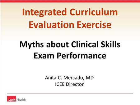Integrated Curriculum Evaluation Exercise Myths about Clinical Skills Exam Performance Anita C. Mercado, MD ICEE Director.
