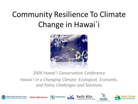 Community Resilience To Climate Change in Hawai`i 2009 Hawai`i Conservation Conference Hawai`i in a Changing Climate: Ecological, Economic, and Policy.