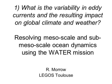 1) What is the variability in eddy currents and the resulting impact on global climate and weather? Resolving meso-scale and sub- meso-scale ocean dynamics.
