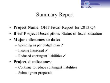 Summary Report Project Name: OHT Fiscal Report for 2013 Q4 Brief Project Description: Status of fiscal situation Major milestones to date: –Spending as.