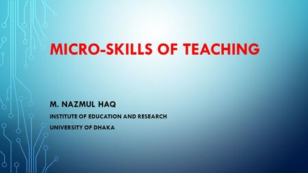 MICRO-SKILLS OF TEACHING M. NAZMUL HAQ INSTITUTE OF EDUCATION AND RESEARCH UNIVERSITY OF DHAKA.