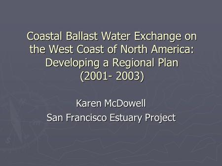 Coastal Ballast Water Exchange on the West Coast of North America: Developing a Regional Plan (2001- 2003) Karen McDowell San Francisco Estuary Project.