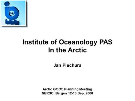 Institute of Oceanology PAS In the Arctic Jan Piechura Arctic GOOS Planning Meeting NERSC, Bergen 12-13 Sep. 2006.
