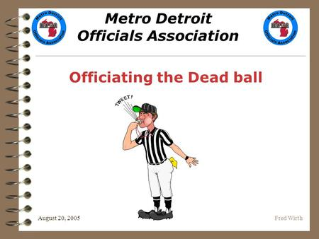 Metro Detroit Officials Association August 20, 2005Fred Wirth Officiating the Dead ball.