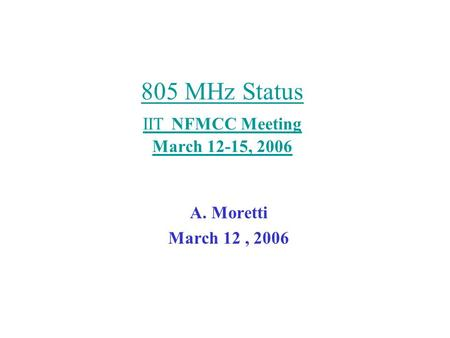 805 MHz Status IIT NFMCC Meeting March 12-15, 2006 A. Moretti March 12, 2006.