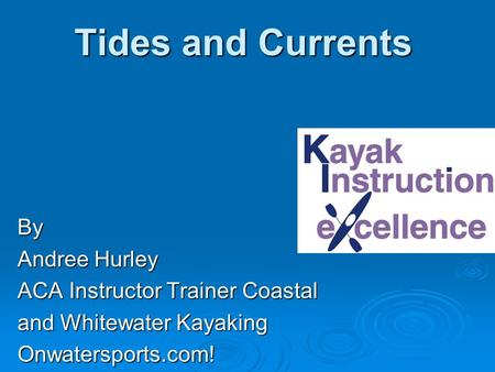 Tides and Currents By Andree Hurley ACA Instructor Trainer Coastal and Whitewater Kayaking Onwatersports.com!