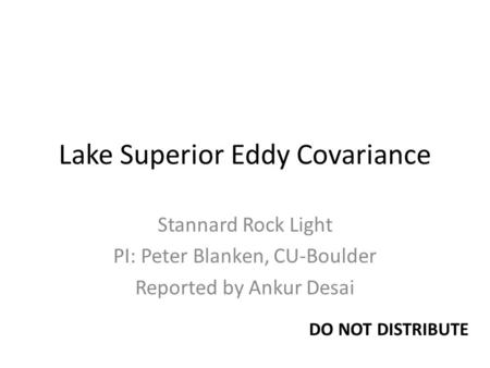 Lake Superior Eddy Covariance Stannard Rock Light PI: Peter Blanken, CU-Boulder Reported by Ankur Desai DO NOT DISTRIBUTE.