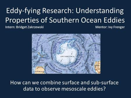 Eddy-fying Research: Understanding Properties of Southern Ocean Eddies Intern: Bridget Zakrzewski				 Mentor: Ivy Frenger How can we combine.