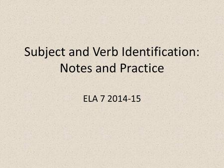 Subject and Verb Identification: Notes and Practice ELA 7 2014-15.