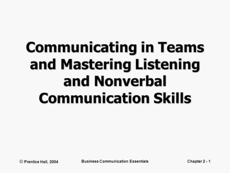 © Prentice Hall, 2004 Business Communication EssentialsChapter 2 - 1 Communicating in Teams and Mastering Listening and Nonverbal Communication Skills.
