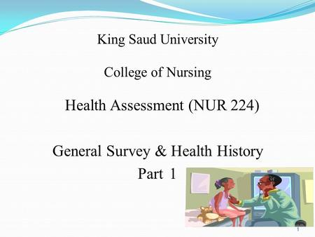 King Saud University College of Nursing Health Assessment (NUR 224) General Survey & Health History Part 1 1.