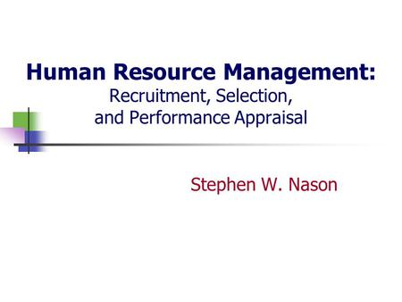 Human Resource Management: Recruitment, Selection, and Performance Appraisal Stephen W. Nason.