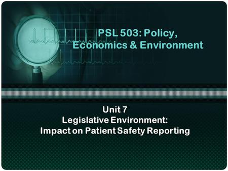 PSL 503: Policy, Economics & Environment Unit 7 Legislative Environment: Impact on Patient Safety Reporting.