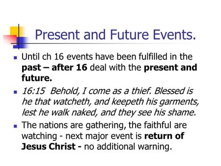 Present and Future Events. Until ch 16 events have been fulfilled in the past – after 16 deal with the present and future. 16:15 Behold, I come as a thief.