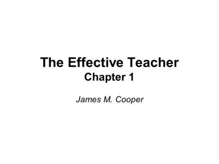 The Effective Teacher Chapter 1 James M. Cooper. Do Now In your notes answer the following question: –What makes a teacher effective?