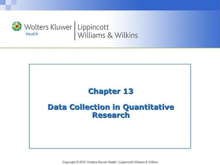 Copyright © 2012 Wolters Kluwer Health | Lippincott Williams & Wilkins Chapter 13 Data Collection in Quantitative Research.