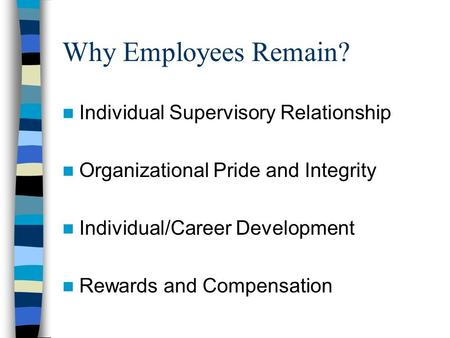 Why Employees Remain? Individual Supervisory Relationship Organizational Pride and Integrity Individual/Career Development Rewards and Compensation.