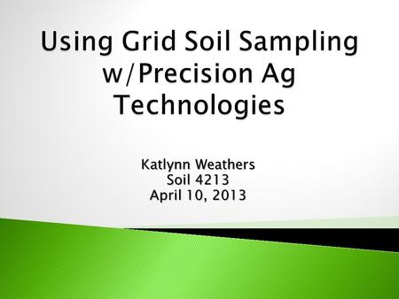 Katlynn Weathers Soil 4213 April 10, 2013.  What is precision agriculture?  What makes it so special?  How can grid soil sampling help?