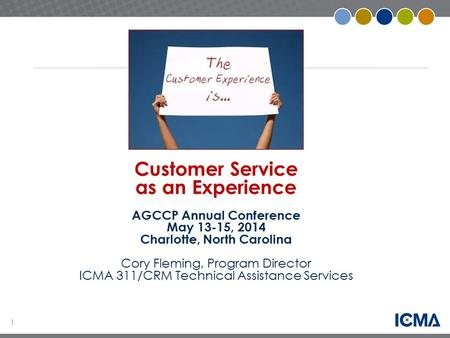 1 Customer Service as an Experience AGCCP Annual Conference May 13-15, 2014 Charlotte, North Carolina Cory Fleming, Program Director ICMA 311/CRM Technical.