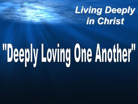 Living Deeply in Christ. 1 John 3:11-15 (The Message) For this is the original message we heard: We should love each other. We must not be like Cain,