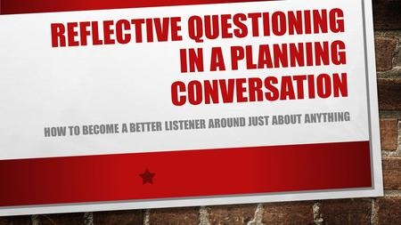 REFLECTIVE QUESTIONING IN A PLANNING CONVERSATION HOW TO BECOME A BETTER LISTENER AROUND JUST ABOUT ANYTHING.