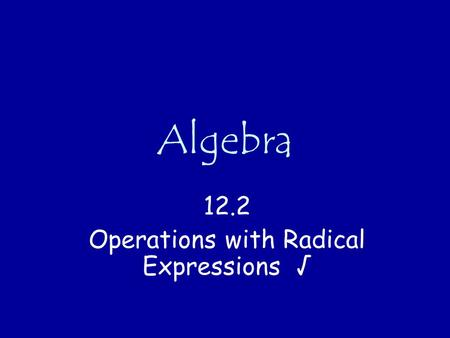 Algebra 12.2 Operations with Radical Expressions √