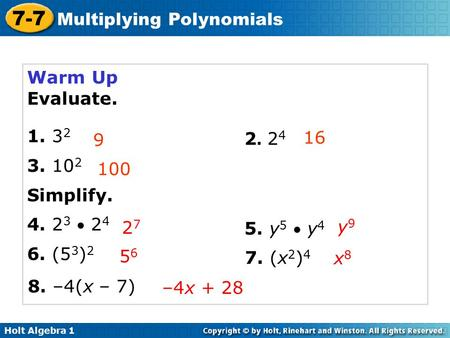 Holt Algebra 1 7-7 Multiplying Polynomials Warm Up Evaluate. 1. 3 2 3. 10 2 Simplify. 4. 2 3  2 4 6. (5 3 ) 2 9 16 100 2727 2. 242. 24 5. y 5  y 4 5656.