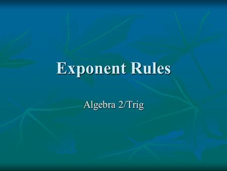 Exponent Rules Algebra 2/Trig. Parts When a number, variable, or expression is raised to a power, the number, variable, or expression is called the base.
