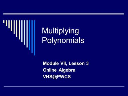 Multiplying Polynomials Module VII, Lesson 3 Online Algebra