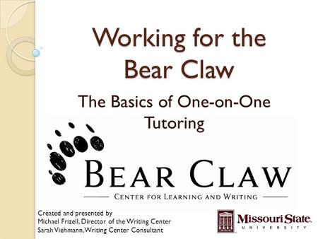 Working for the Bear Claw The Basics of One-on-One Tutoring Created and presented by Michael Frizell, Director of the Writing Center Sarah Viehmann, Writing.