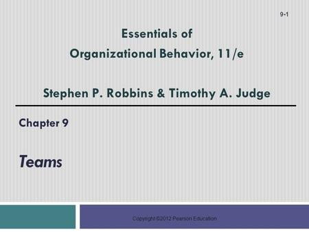 Copyright ©2012 Pearson Education Chapter 9 Teams 9-1 Essentials of Organizational Behavior, 11/e Stephen P. Robbins & Timothy A. Judge.