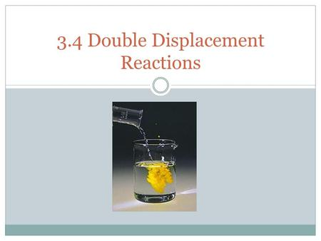 3.4 Double Displacement Reactions. Double Displacement Reactions Double Displacement Reactions occur when a metal replaces a metal in a compound and a.