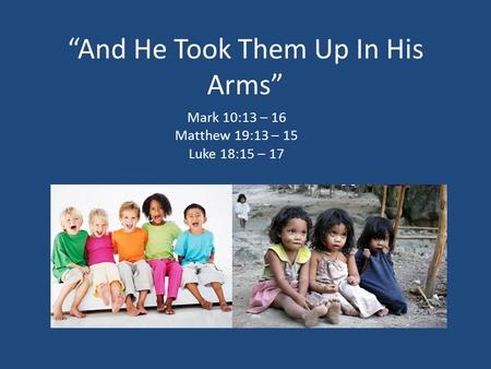 """And He Took Them Up In His Arms"" Mark 10:13 – 16 Matthew 19:13 – 15 Luke 18:15 – 17."