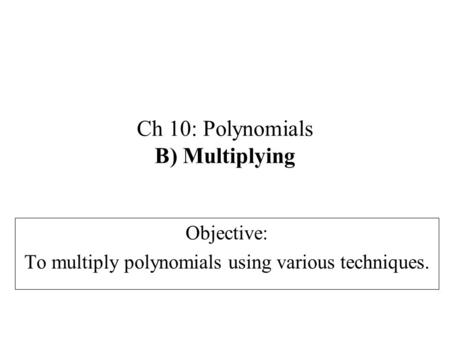 Ch 10: Polynomials B) Multiplying Objective: To multiply polynomials using various techniques.