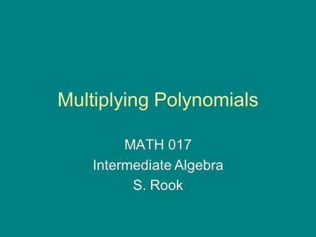 Multiplying Polynomials MATH 017 Intermediate Algebra S. Rook.