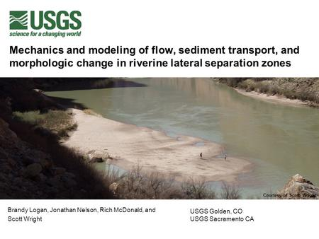 Mechanics and modeling of flow, sediment transport, and morphologic change in riverine lateral separation zones Brandy Logan, Jonathan Nelson, Rich McDonald,