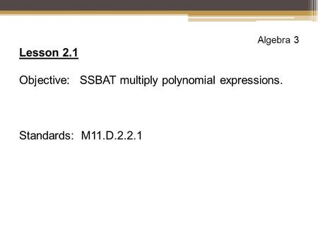 Algebra 3 Lesson 2.1 Objective: SSBAT multiply polynomial expressions. Standards: M11.D.2.2.1.