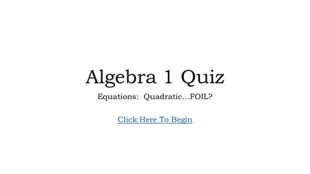 Algebra 1 Quiz Equations: Quadratic…FOIL? Click Here To Begin.