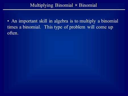 Multiplying Binomial × Binomial An important skill in algebra is to multiply a binomial times a binomial. This type of problem will come up often.