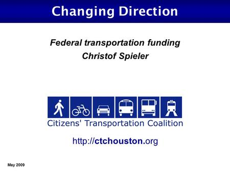 May 2009 Changing Direction Federal transportation funding Christof Spieler