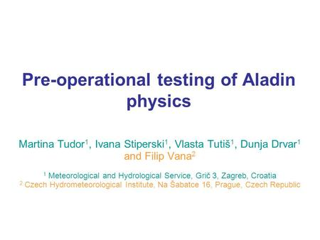 Pre-operational testing of Aladin physics Martina Tudor 1, Ivana Stiperski 1, Vlasta Tutiš 1, Dunja Drvar 1 and Filip Vana 2 1 Meteorological and Hydrological.