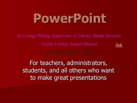 PowerPoint For teachers, administrators, students, and all others who want to make great presentations by George Pilling, Supervisor of Library Media.