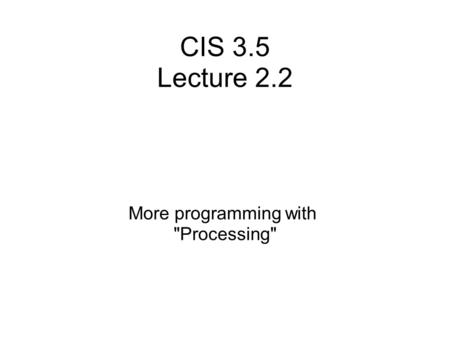 CIS 3.5 Lecture 2.2 More programming with Processing