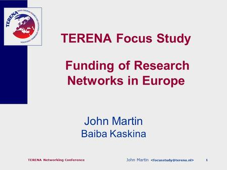 John Martin TERENA Networking Conference1 TERENA Focus Study Funding of Research Networks in Europe John Martin Baiba Kaskina.