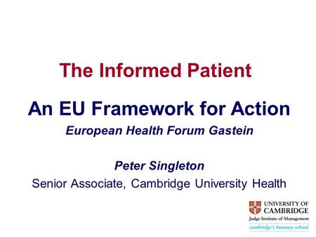 The Informed Patient An EU Framework for Action European Health Forum Gastein Peter Singleton Senior Associate, Cambridge University Health.